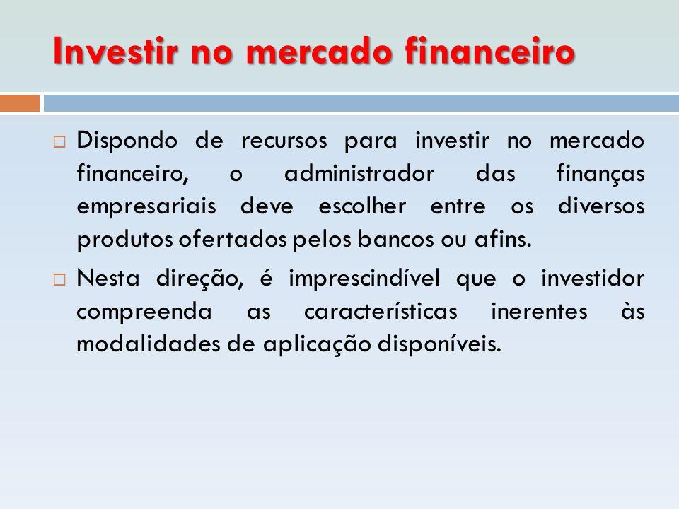 Investir no mercado financeiro  Dispondo de recursos para investir no mercado financeiro, o administrador das finanças empresariais deve escolher ent