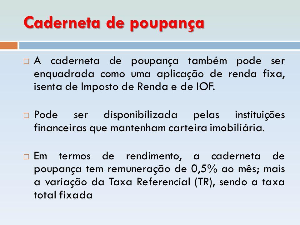 Caderneta de poupança  A caderneta de poupança também pode ser enquadrada como uma aplicação de renda fixa, isenta de Imposto de Renda e de IOF.  Po
