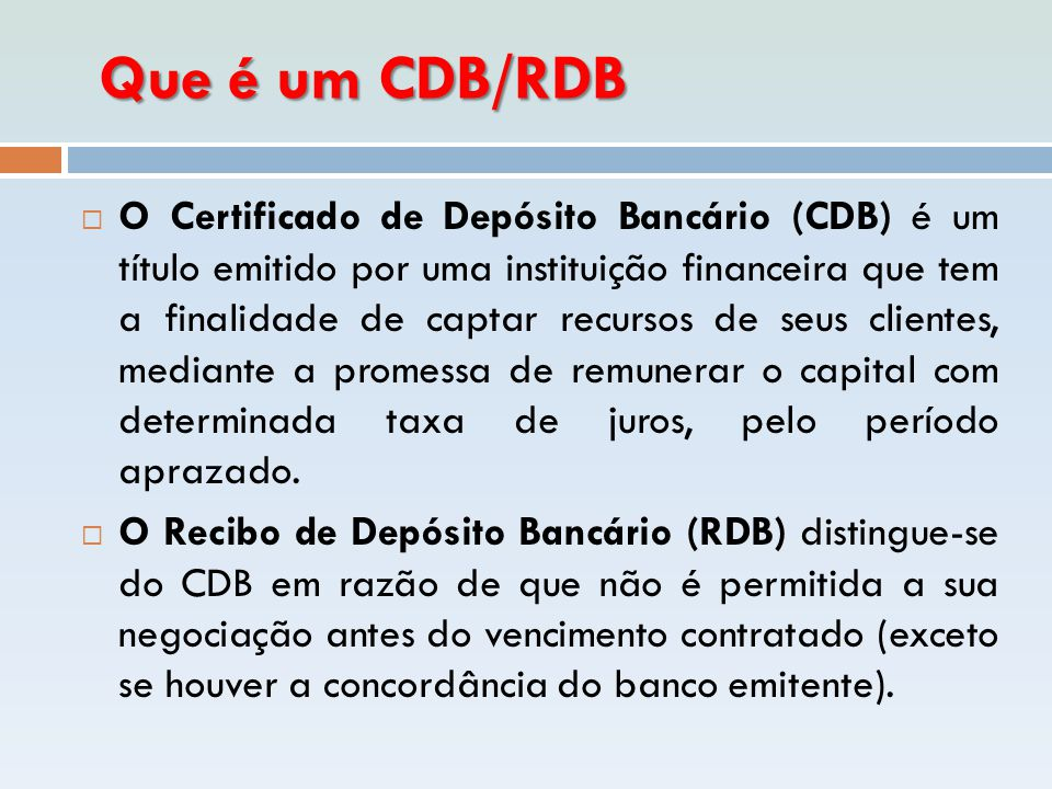 Que é um CDB/RDB Que é um CDB/RDB  O Certificado de Depósito Bancário (CDB) é um título emitido por uma instituição financeira que tem a finalidade d