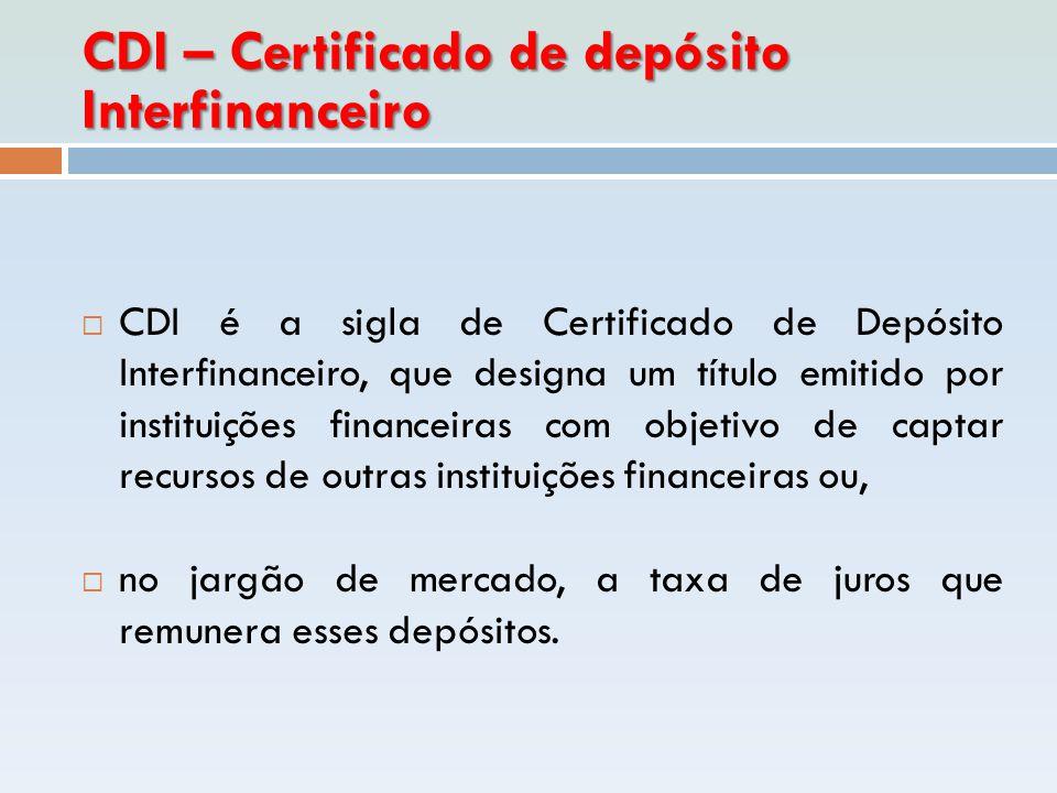 CDI – Certificado de depósito Interfinanceiro  CDI é a sigla de Certificado de Depósito Interfinanceiro, que designa um título emitido por instituiçõ
