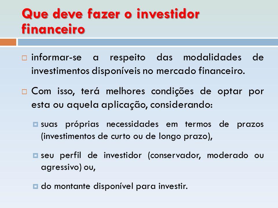 Que deve fazer o investidor financeiro  informar-se a respeito das modalidades de investimentos disponíveis no mercado financeiro.  Com isso, terá m