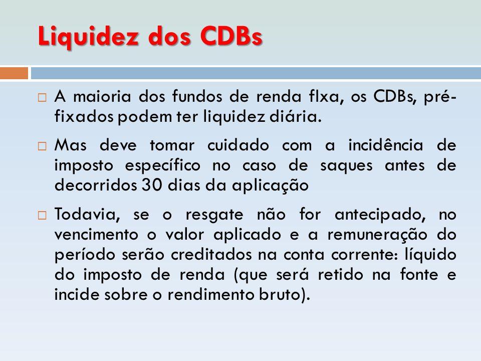 Liquidez dos CDBs  A maioria dos fundos de renda fIxa, os CDBs, pré- fixados podem ter liquidez diária.  Mas deve tomar cuidado com a incidência de