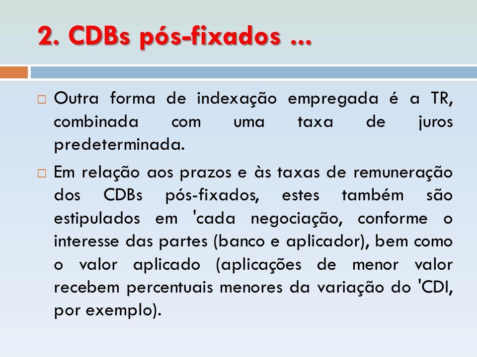 2. CDBs pós-fixados...  Outra forma de indexação empregada é a TR, combinada com uma taxa de juros predeterminada.  Em relação aos prazos e às taxas