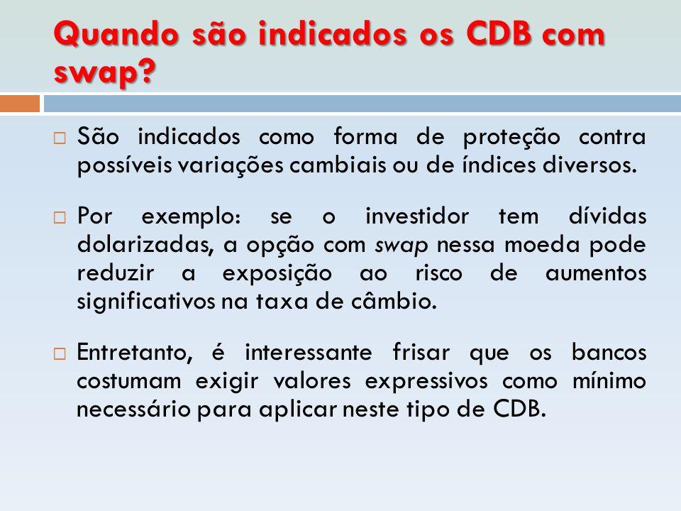 Quando são indicados os CDB com swap?  São indicados como forma de proteção contra possíveis variações cambiais ou de índices diversos.  Por exemplo