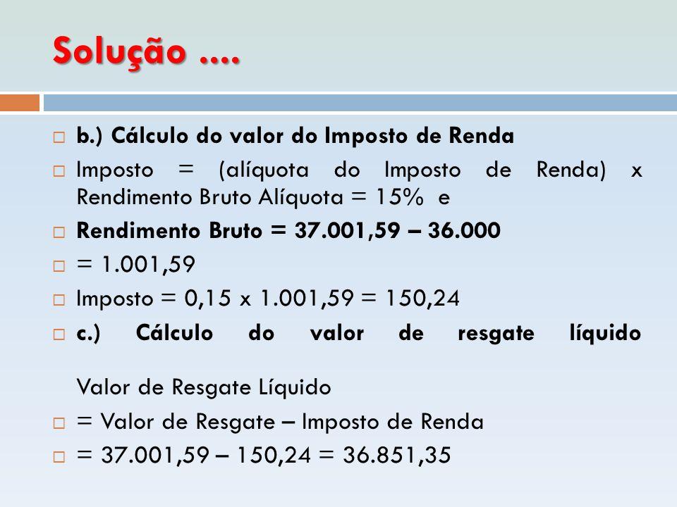 Solução....  b.) Cálculo do valor do Imposto de Renda  Imposto = (alíquota do Imposto de Renda) x Rendimento Bruto Alíquota = 15% e  Rendimento Bru