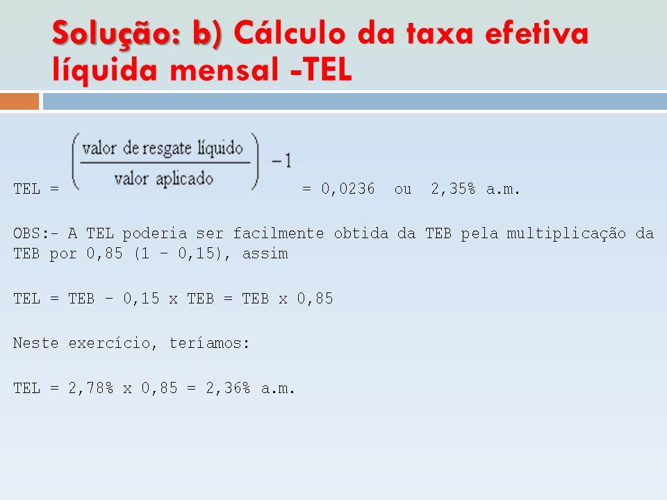 Solução: b) Solução: b) Cálculo da taxa efetiva líquida mensal -TEL
