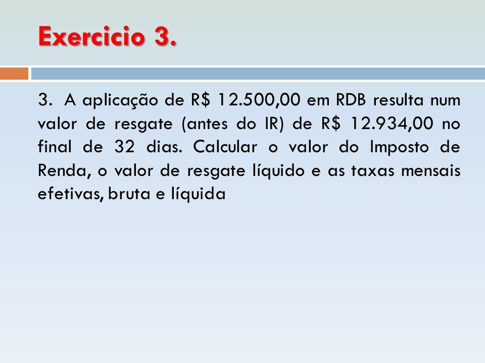 Exercicio 3. 3. A aplicação de R$ 12.500,00 em RDB resulta num valor de resgate (antes do IR) de R$ 12.934,00 no final de 32 dias. Calcular o valor do