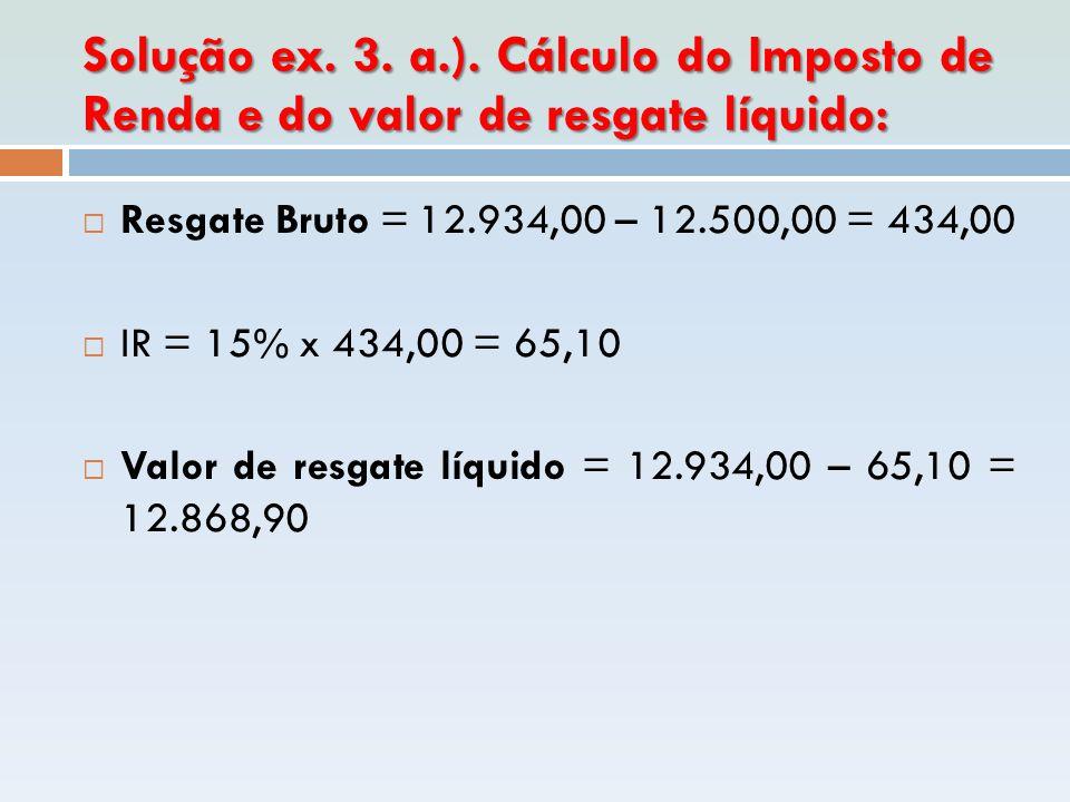 Solução ex. 3. a.). Cálculo do Imposto de Renda e do valor de resgate líquido:  Resgate Bruto = 12.934,00 – 12.500,00 = 434,00  IR = 15% x 434,00 =