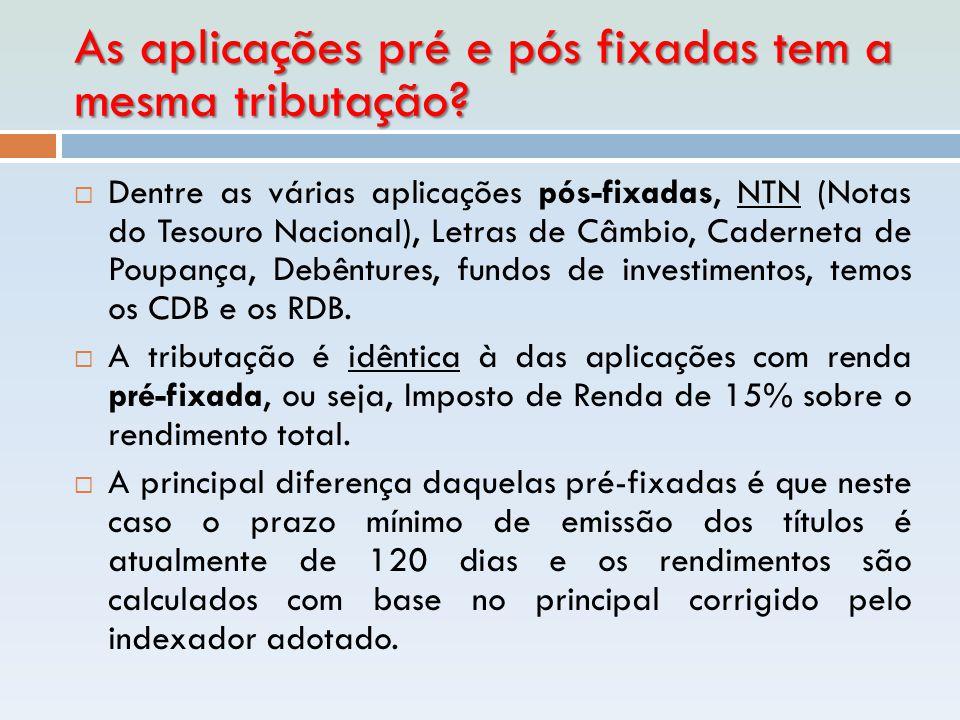 As aplicações pré e pós fixadas tem a mesma tributação?  Dentre as várias aplicações pós-fixadas, NTN (Notas do Tesouro Nacional), Letras de Câmbio,
