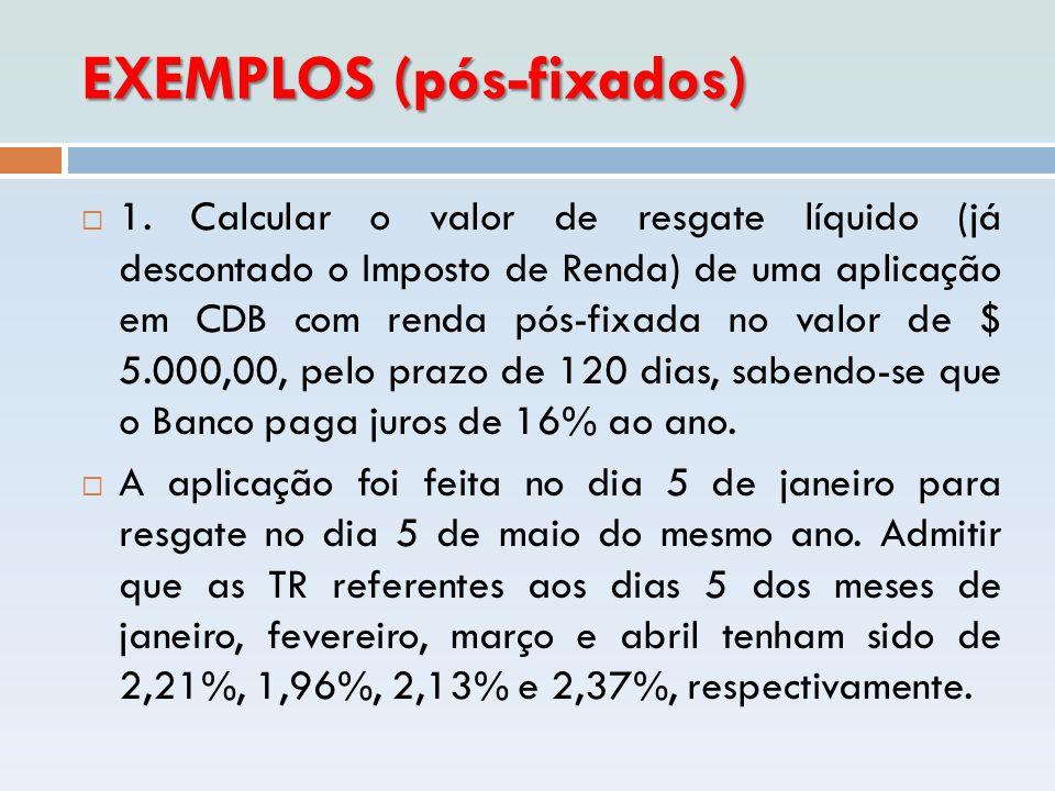 EXEMPLOS (pós-fixados)  1. Calcular o valor de resgate líquido (já descontado o Imposto de Renda) de uma aplicação em CDB com renda pós-fixada no val
