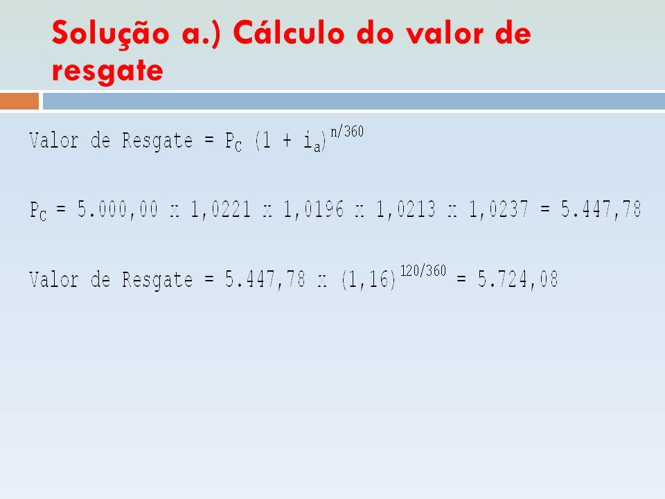 Solução a.) Cálculo do valor de resgate