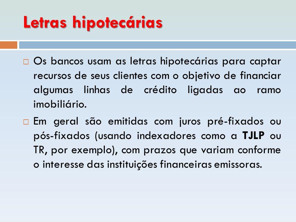 Letras hipotecárias  Os bancos usam as letras hipotecárias para captar recursos de seus clientes com o objetivo de financiar algumas linhas de crédit
