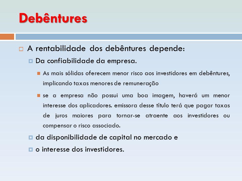 Debêntures  A rentabilidade dos debêntures depende:  Da confiabilidade da empresa.  As mais sólidas oferecem menor risco aos investidores em debênt