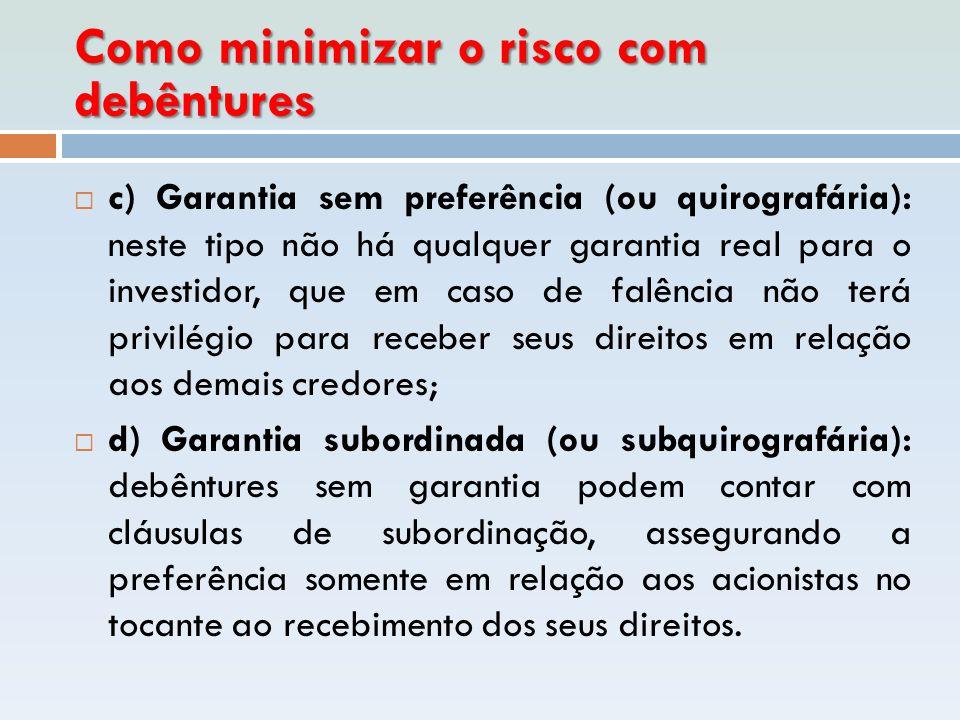 Como minimizar o risco com debêntures  c) Garantia sem preferência (ou quirografária): neste tipo não há qualquer garantia real para o investidor, qu