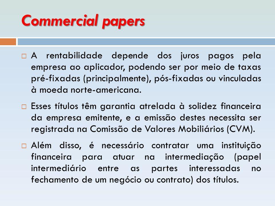 Commercial papers  A rentabilidade depende dos juros pagos pela empresa ao aplicador, podendo ser por meio de taxas pré-fixadas (principalmente), pós