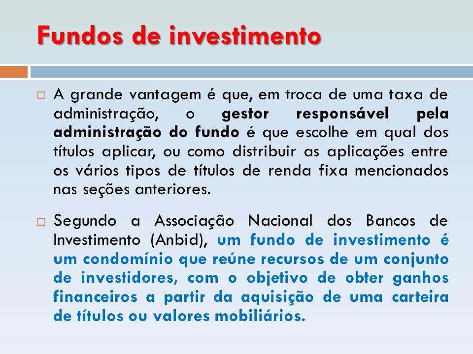 Fundos de investimento  A grande vantagem é que, em troca de uma taxa de administração, o gestor responsável pela administração do fundo é que escolh