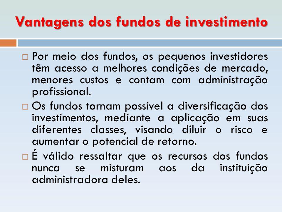 Vantagens dos fundos de investimento  Por meio dos fundos, os pequenos investidores têm acesso a melhores condições de mercado, menores custos e cont