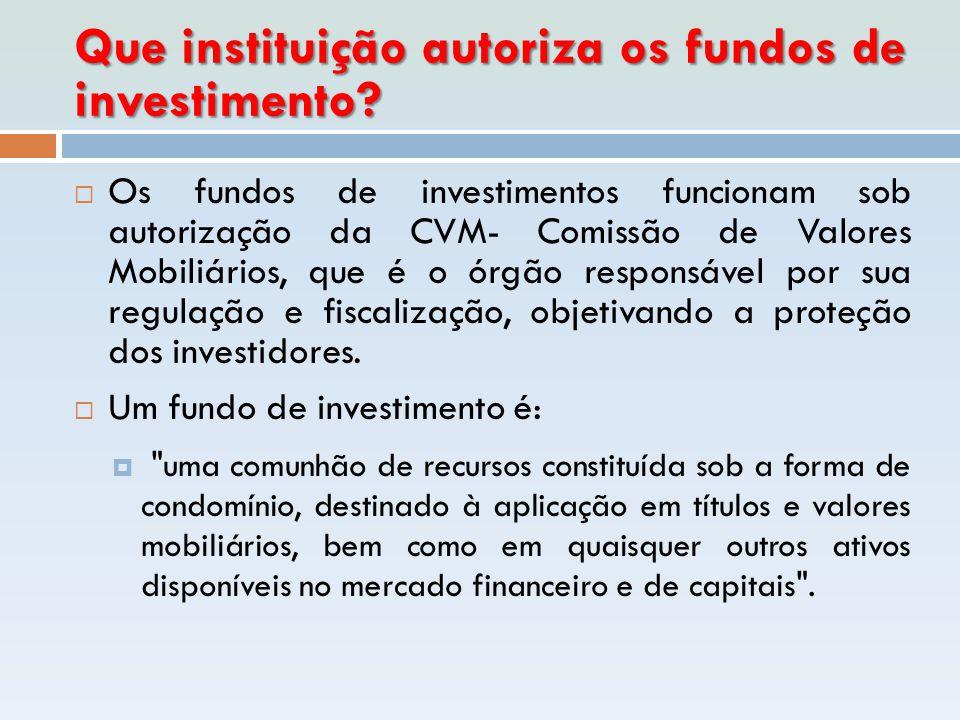 Que instituição autoriza os fundos de investimento?  Os fundos de investimentos funcionam sob autorização da CVM- Comissão de Valores Mobiliários, qu