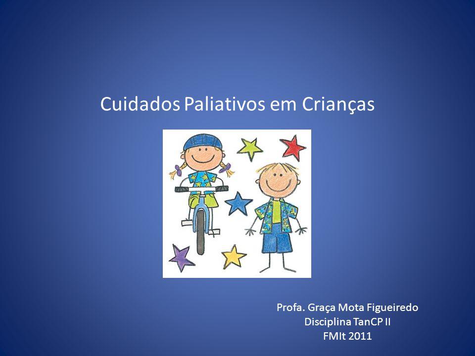 Cuidados Paliativos em Crianças Profa. Graça Mota Figueiredo Disciplina TanCP II FMIt 2011