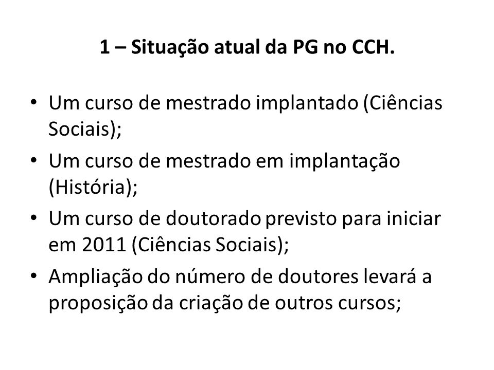 1 – Situação atual da PG no CCH. • Um curso de mestrado implantado (Ciências Sociais); • Um curso de mestrado em implantação (História); • Um curso de