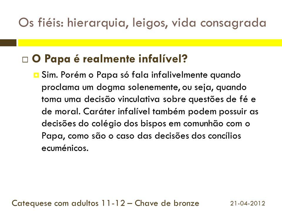 Os fiéis: hierarquia, leigos, vida consagrada  O Papa é realmente infalível?  Sim. Porém o Papa só fala infalivelmente quando proclama um dogma sole