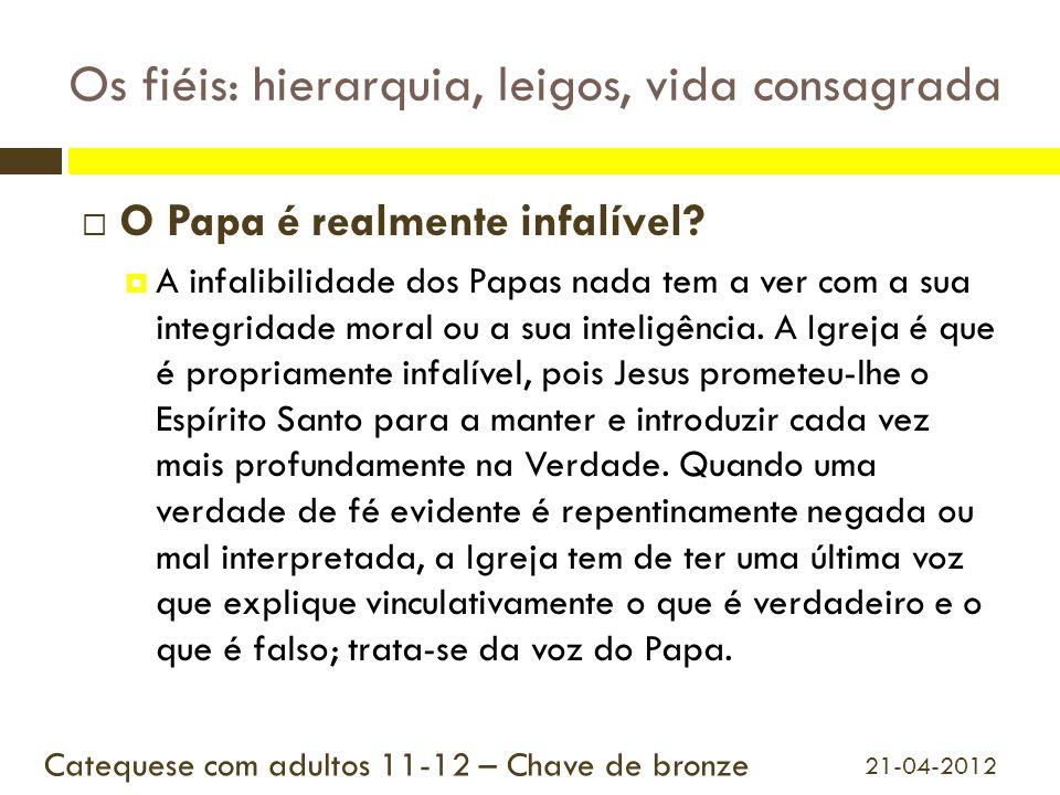Os fiéis: hierarquia, leigos, vida consagrada  O Papa é realmente infalível?  A infalibilidade dos Papas nada tem a ver com a sua integridade moral