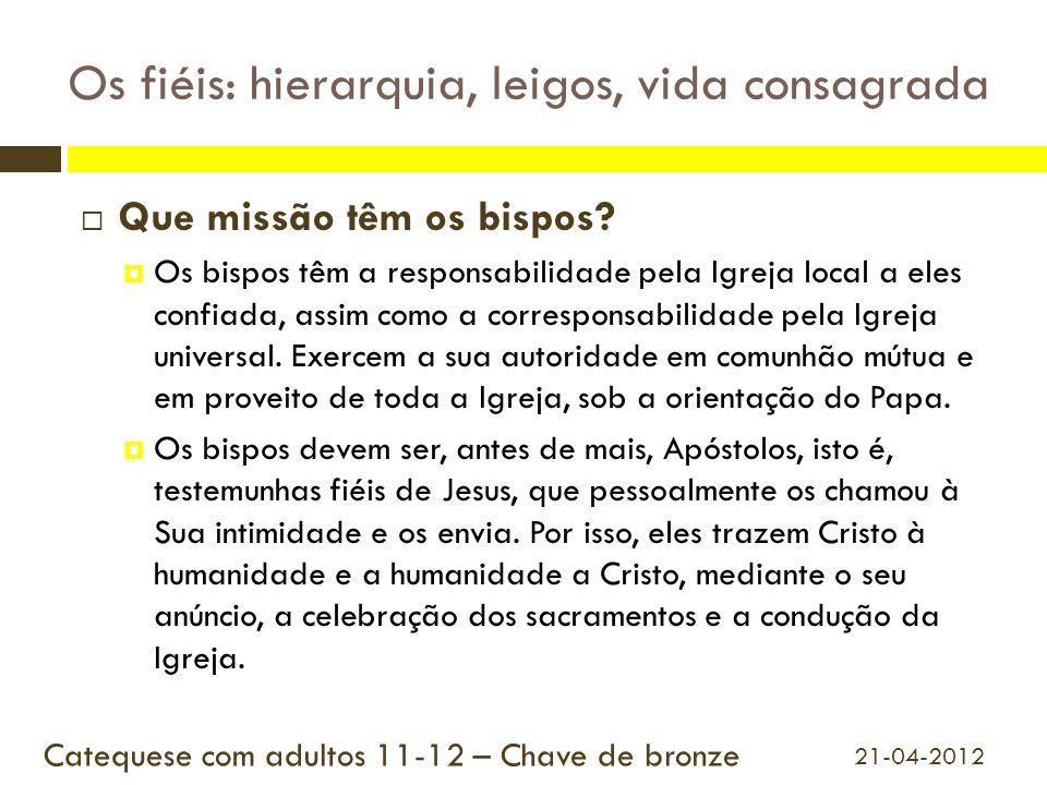 Os fiéis: hierarquia, leigos, vida consagrada  Que missão têm os bispos?  Os bispos têm a responsabilidade pela Igreja local a eles confiada, assim