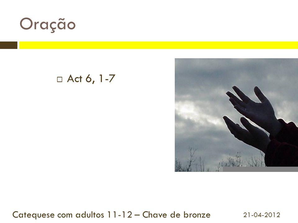  Act 6, 1-7 Catequese com adultos 11-12 – Chave de bronze 21-04-2012 Oração