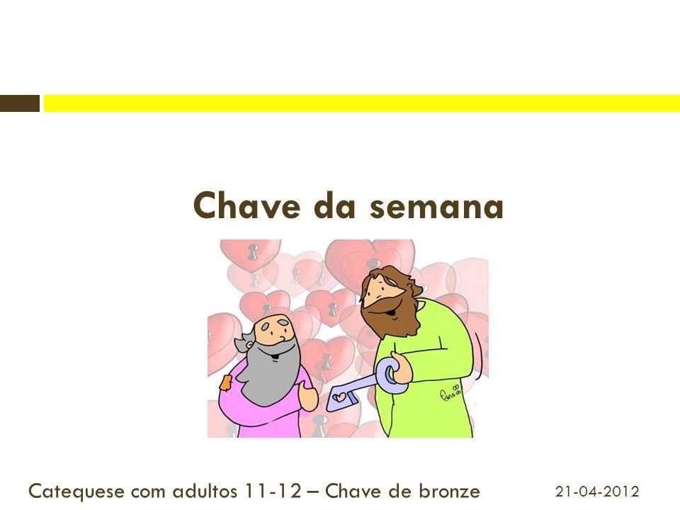 Chave da semana Catequese com adultos 11-12 – Chave de bronze 21-04-2012