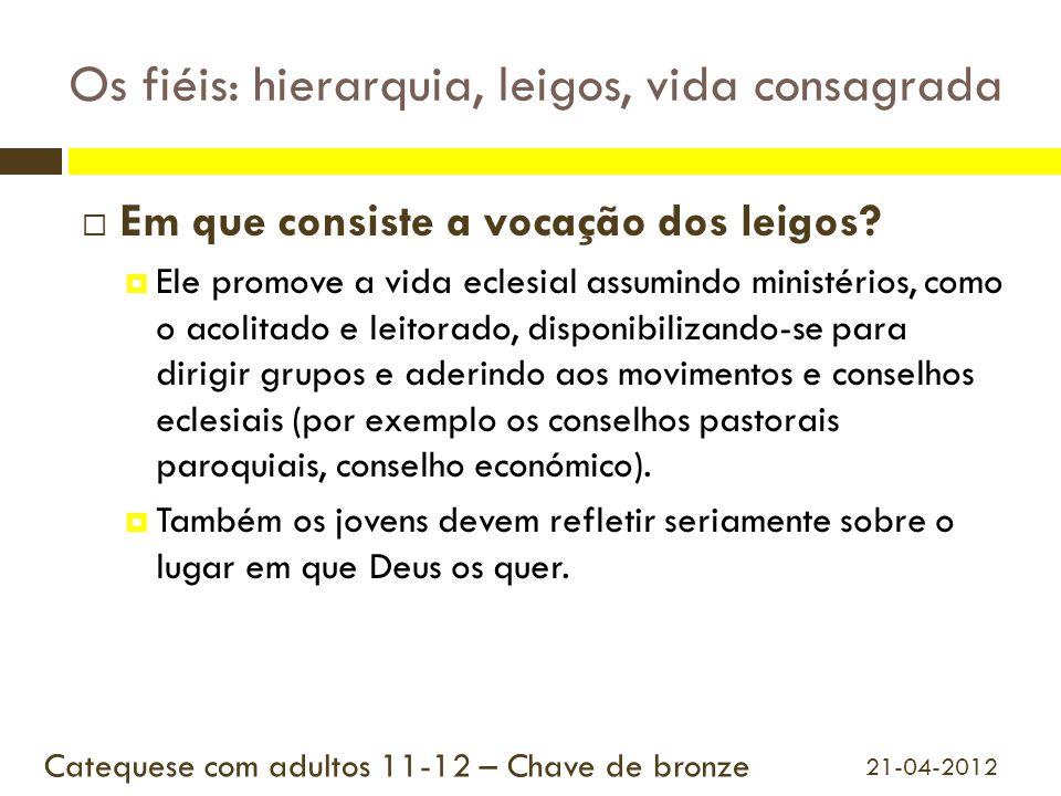Os fiéis: hierarquia, leigos, vida consagrada  Em que consiste a vocação dos leigos?  Ele promove a vida eclesial assumindo ministérios, como o acol