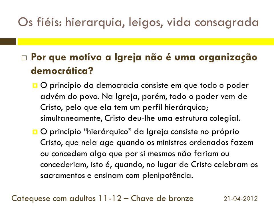 Os fiéis: hierarquia, leigos, vida consagrada  Por que motivo a Igreja não é uma organização democrática?  O princípio da democracia consiste em que