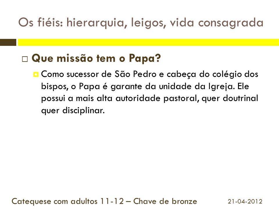 Os fiéis: hierarquia, leigos, vida consagrada  Que missão tem o Papa?  Como sucessor de São Pedro e cabeça do colégio dos bispos, o Papa é garante d