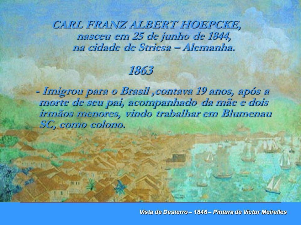 Vista de Desterro – 1847 – Pintura de Victor Meirelles Na cidade de DESTERRO, atual Florianópolis, CARL HOEPCKE, entre 1863 a 1924, construiu uma RICA TRAJETÓRIA DE VIDA no campo da navegação, comércio e indústria.