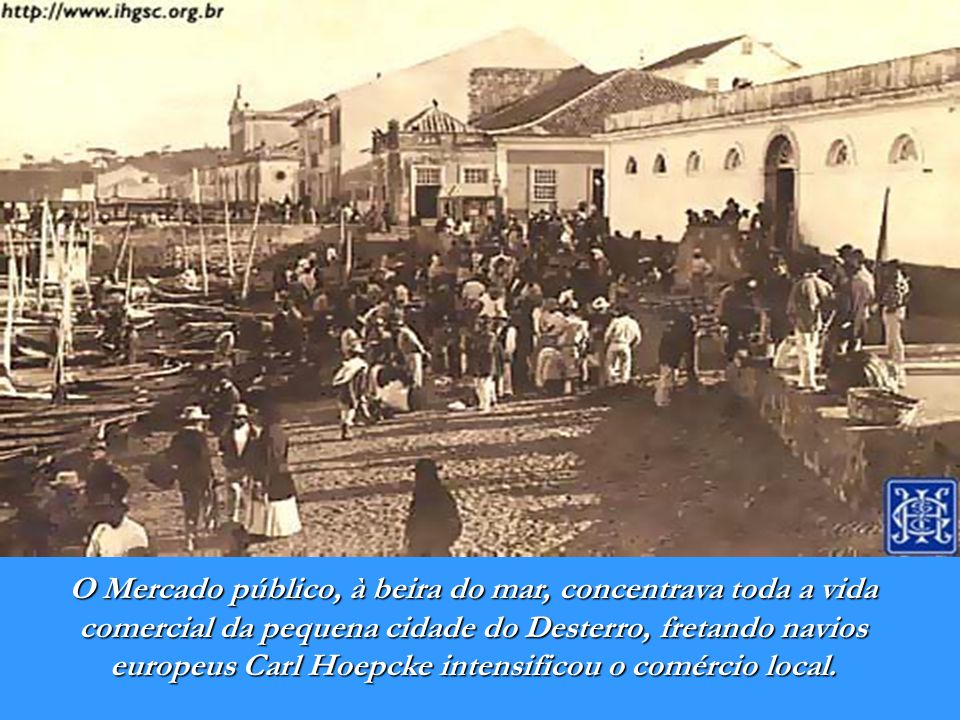Desterro em 1867 - Ficheiro: Joseph Brüggemann - Fonte: Wikipédia Dotado de incomparável tino comercial, assume o comando das empresas do tio, fundando a Carl Hoepcke e Cia.