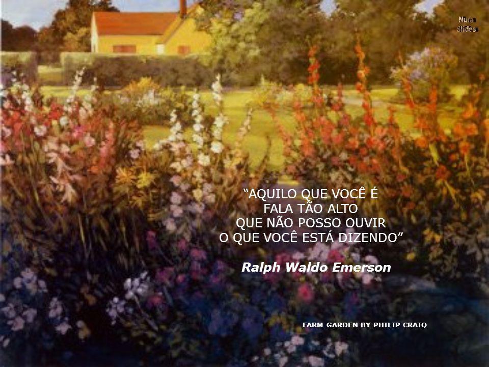 FARM GARDEN BY PHILIP CRAIQ AQUILO QUE VOCÊ É FALA TÃO ALTO QUE NÃO POSSO OUVIR O QUE VOCÊ ESTÁ DIZENDO Ralph Waldo Emerson