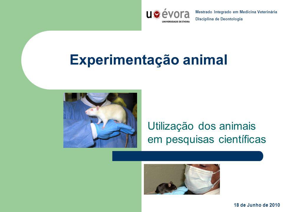 Experimentação animal Utilização dos animais em pesquisas científicas Mestrado Integrado em Medicina Veterinária Disciplina de Deontologia 18 de Junho