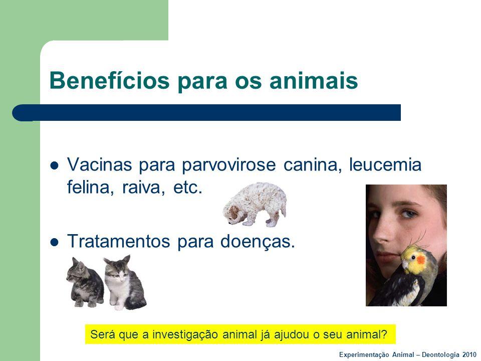 Benefícios para os animais  Vacinas para parvovirose canina, leucemia felina, raiva, etc.  Tratamentos para doenças. Será que a investigação animal