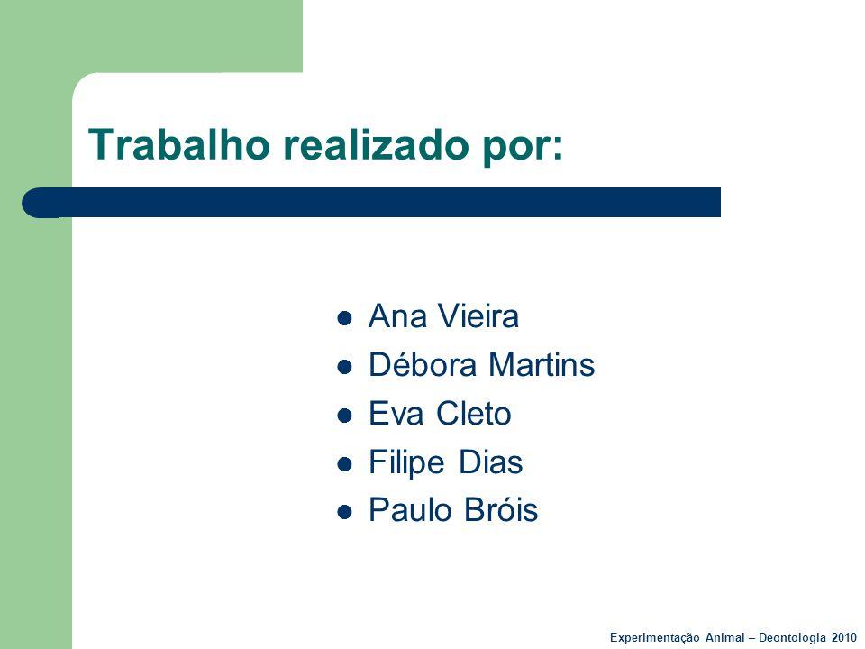 Trabalho realizado por:  Ana Vieira  Débora Martins  Eva Cleto  Filipe Dias  Paulo Bróis Experimentação Animal – Deontologia 2010