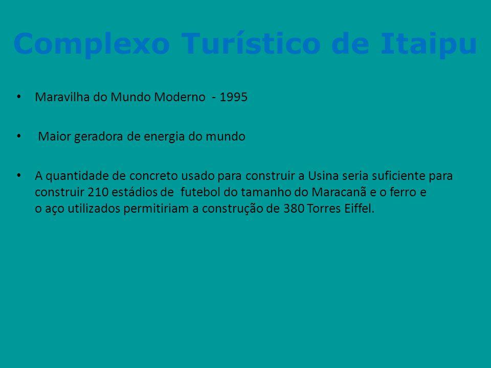 Complexo Turístico de Itaipu • Maravilha do Mundo Moderno - 1995 • Maior geradora de energia do mundo • A quantidade de concreto usado para construir
