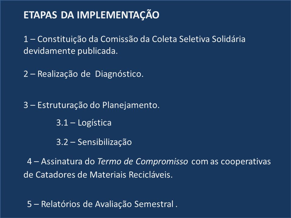 ETAPAS DA IMPLEMENTAÇÃO 1 – Constituição da Comissão da Coleta Seletiva Solidária devidamente publicada. 2 – Realização de Diagnóstico. 3 – Estruturaç