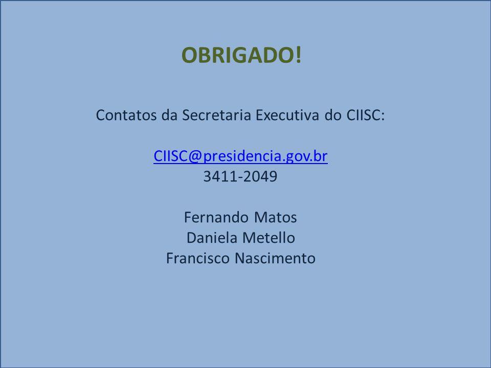 Contatos da Secretaria Executiva do CIISC: CIISC@presidencia.gov.br 3411-2049 Fernando Matos Daniela Metello Francisco Nascimento CIISC@presidencia.gov.br OBRIGADO!