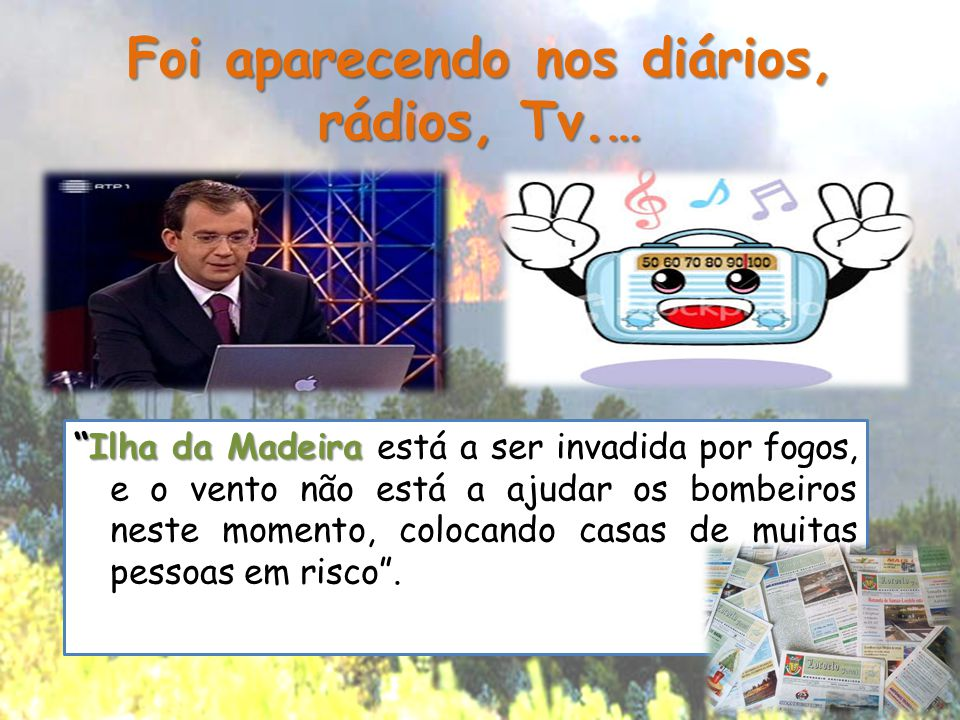 """Foi aparecendo nos diários, rádios, Tv.… """"Ilha da Madeira """"Ilha da Madeira está a ser invadida por fogos, e o vento não está a ajudar os bombeiros nes"""