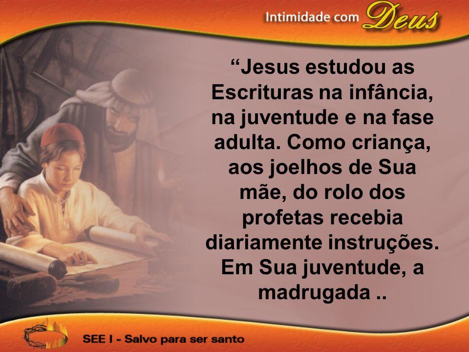 """""""Jesus estudou as Escrituras na infância, na juventude e na fase adulta. Como criança, aos joelhos de Sua mãe, do rolo dos profetas recebia diariament"""
