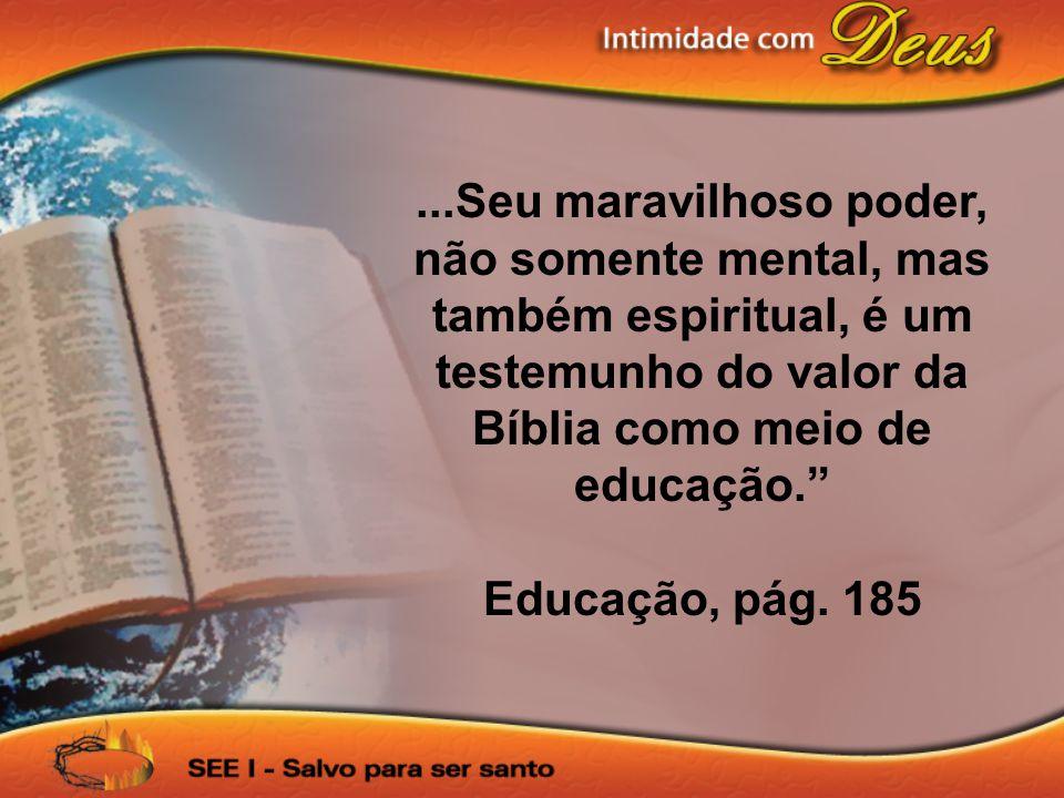 """...Seu maravilhoso poder, não somente mental, mas também espiritual, é um testemunho do valor da Bíblia como meio de educação."""" Educação, pág. 185"""