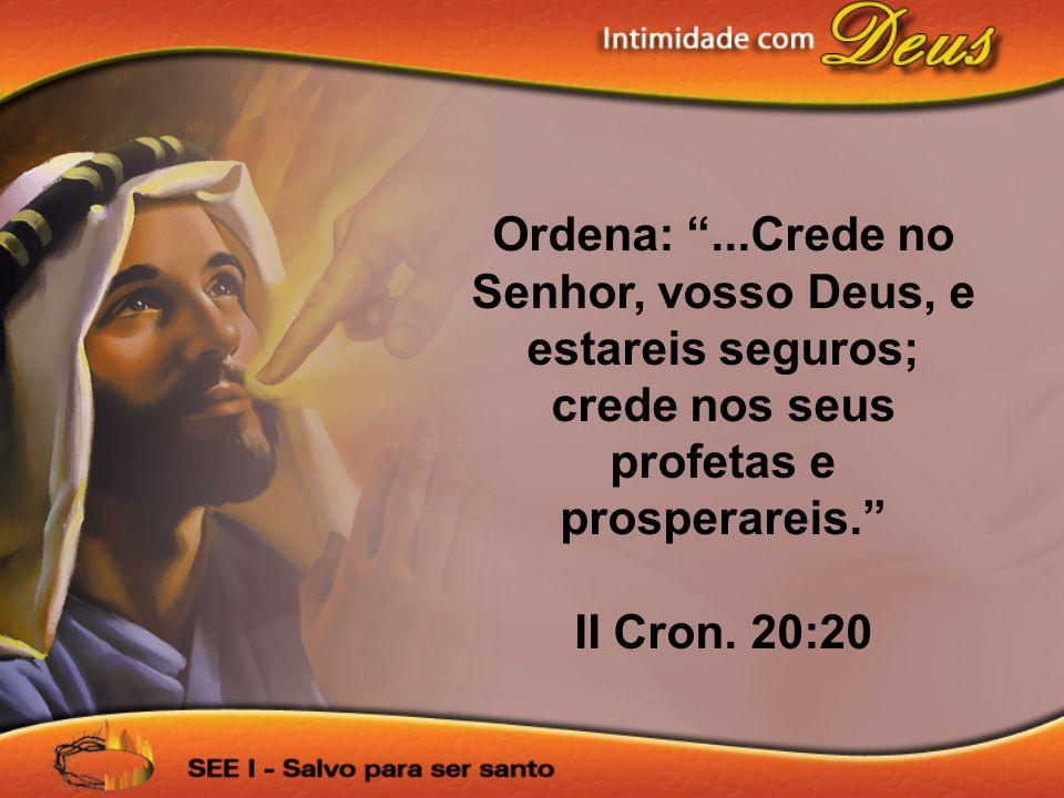 """Ordena: """"...Crede no Senhor, vosso Deus, e estareis seguros; crede nos seus profetas e prosperareis."""" II Cron. 20:20"""