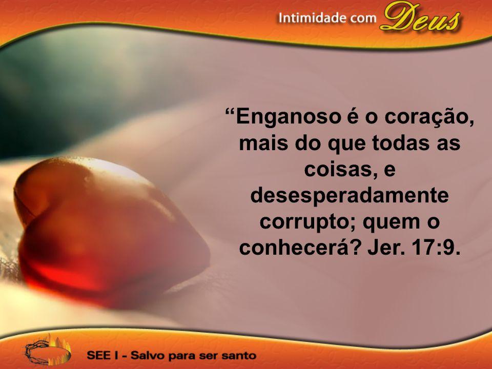 """""""Enganoso é o coração, mais do que todas as coisas, e desesperadamente corrupto; quem o conhecerá? Jer. 17:9."""