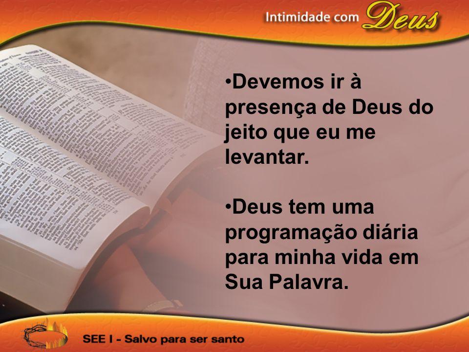 •Devemos ir à presença de Deus do jeito que eu me levantar. •Deus tem uma programação diária para minha vida em Sua Palavra.
