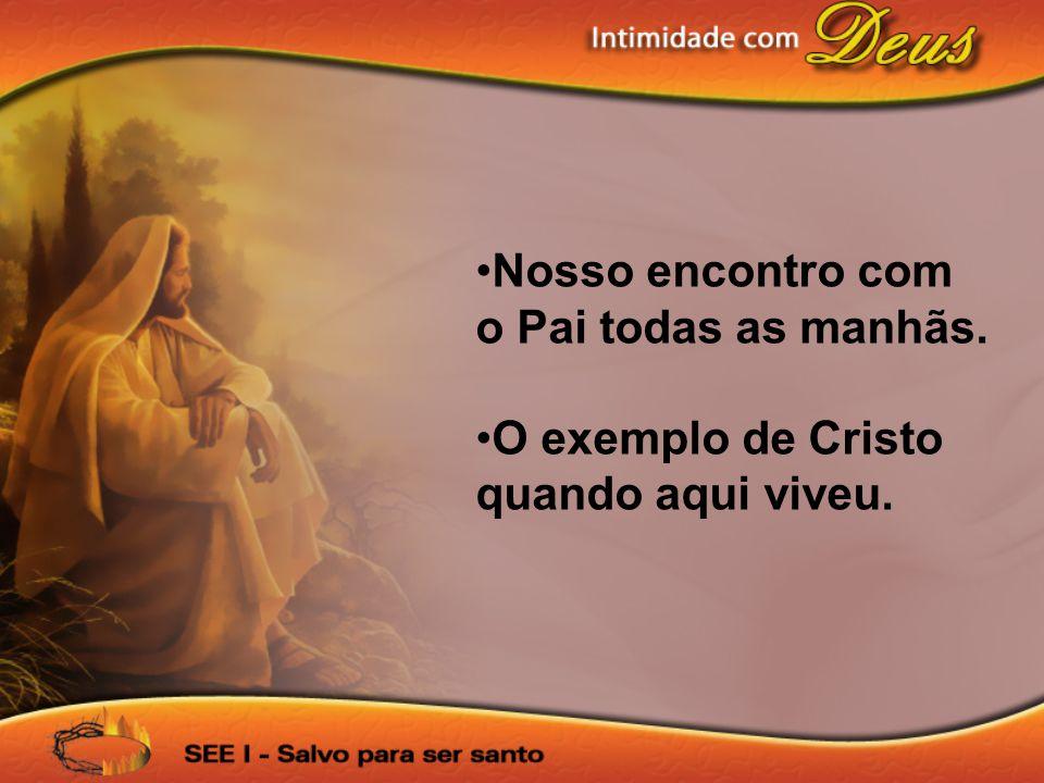 •Nosso encontro com o Pai todas as manhãs. •O exemplo de Cristo quando aqui viveu.