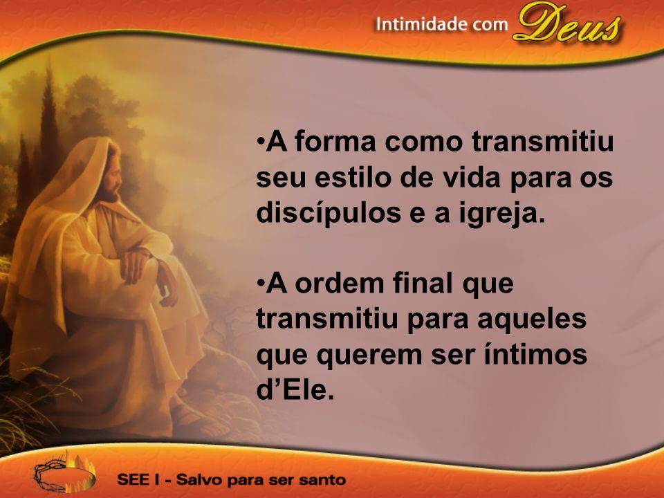 •A forma como transmitiu seu estilo de vida para os discípulos e a igreja. •A ordem final que transmitiu para aqueles que querem ser íntimos d'Ele.