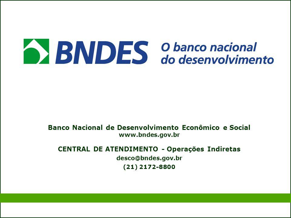 Banco Nacional de Desenvolvimento Econômico e Social www.bndes.gov.br CENTRAL DE ATENDIMENTO - Operações Indiretas desco@bndes.gov.br (21) 2172-8800